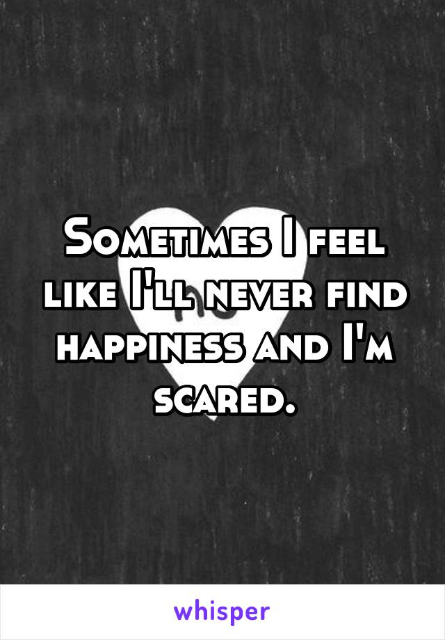 Sometimes I feel like I'll never find happiness and I'm scared.