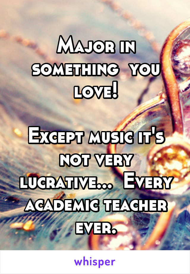 Major in something  you love!  Except music it's not very lucrative...  Every academic teacher ever.