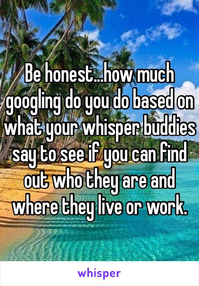 Be honest...how much googling do you do based on what your whisper buddies say to see if you can find out who they are and where they live or work.