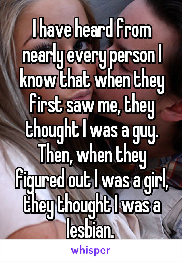 I have heard from nearly every person I know that when they first saw me, they thought I was a guy. Then, when they figured out I was a girl, they thought I was a lesbian.