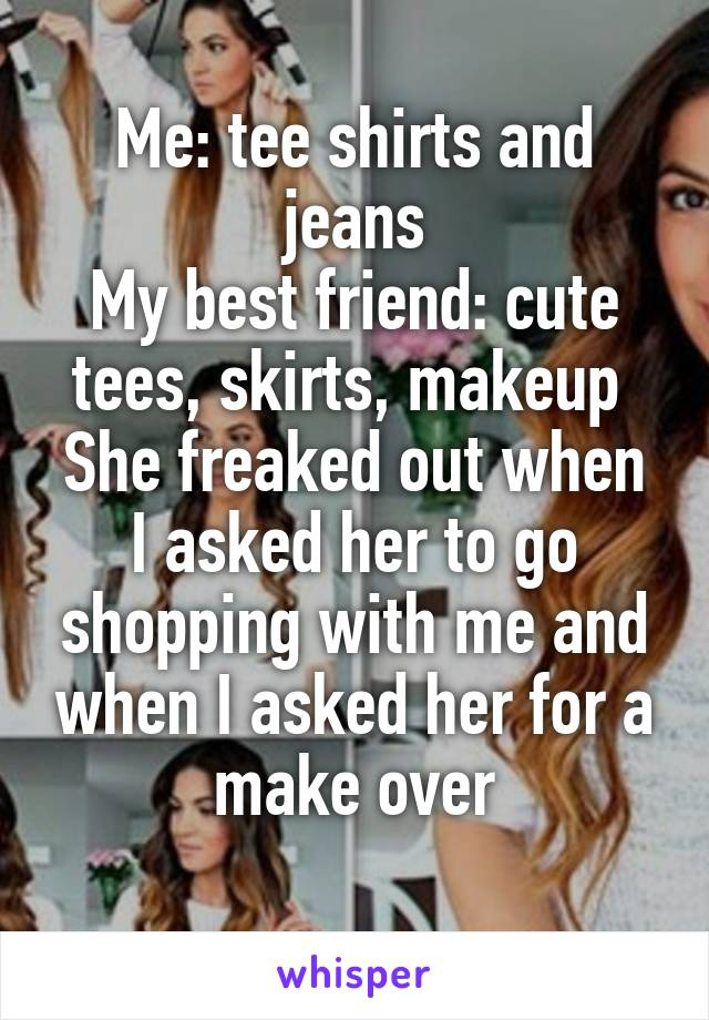 Me: tee shirts and jeans My best friend: cute tees, skirts, makeup  She freaked out when I asked her to go shopping with me and when I asked her for a make over