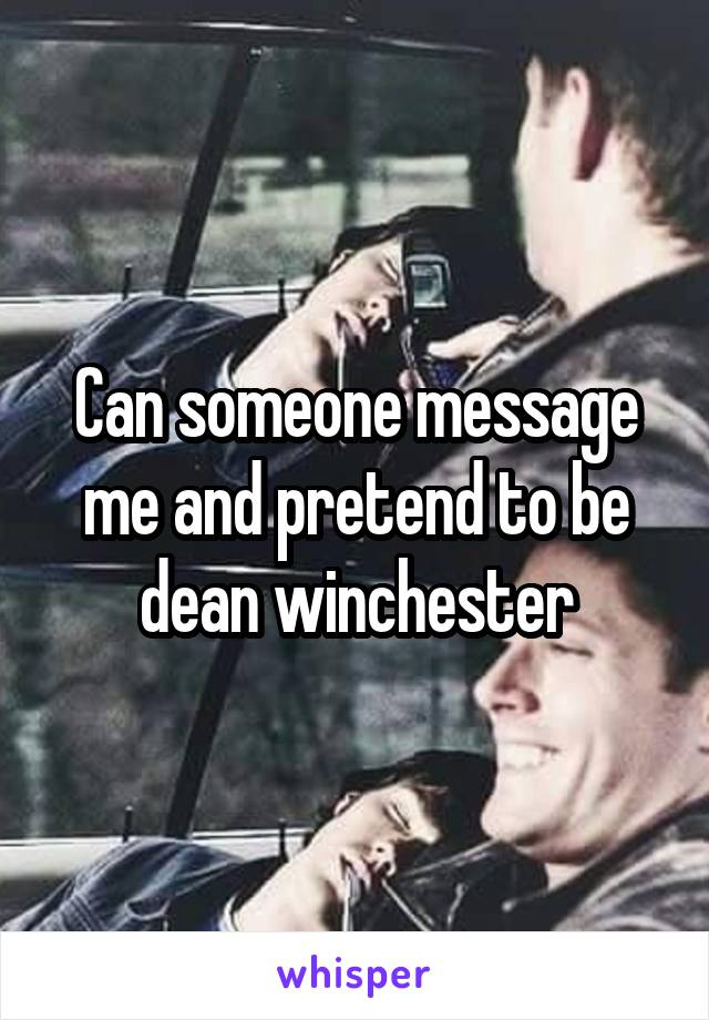 Can someone message me and pretend to be dean winchester