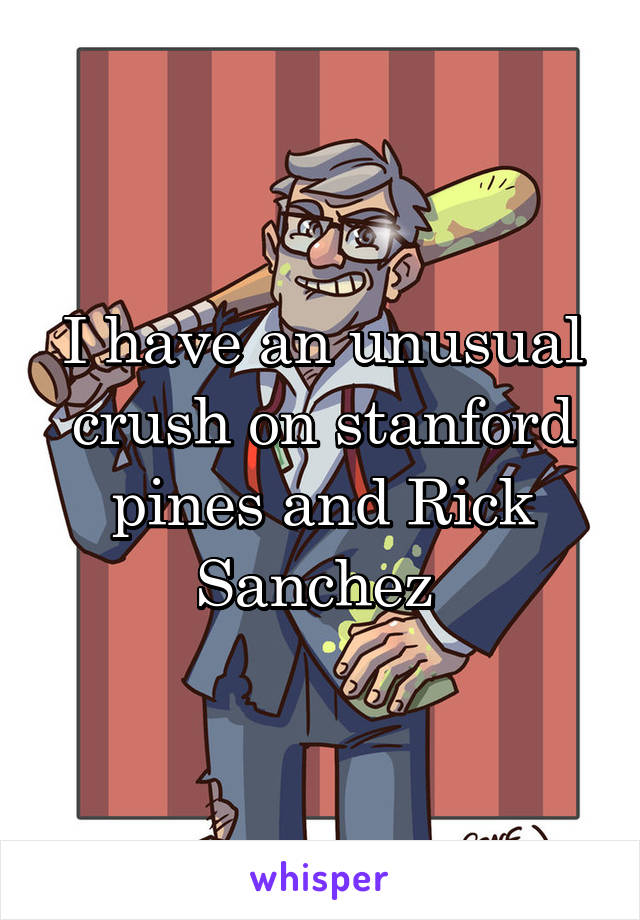 I have an unusual crush on stanford pines and Rick Sanchez
