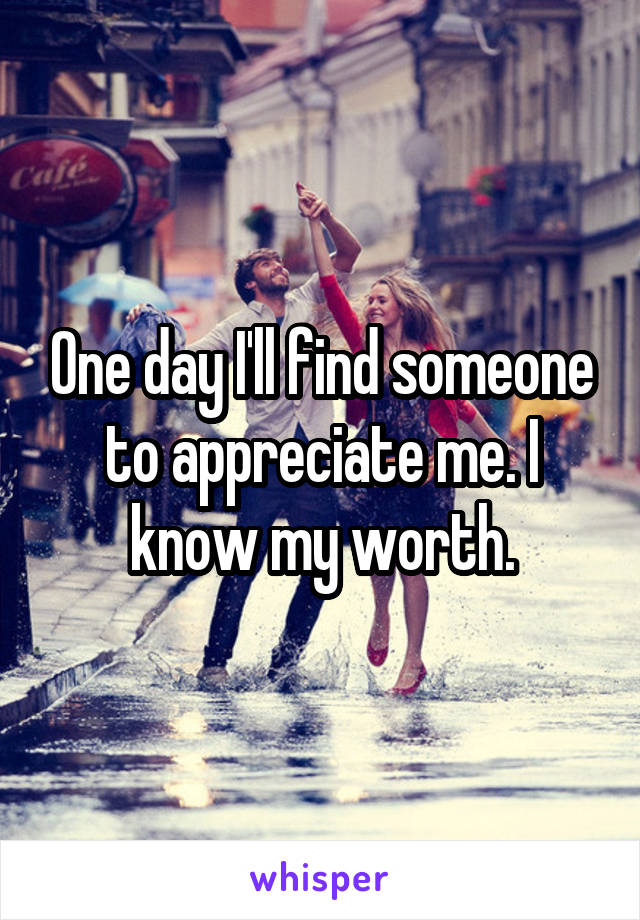 One day I'll find someone to appreciate me. I know my worth.