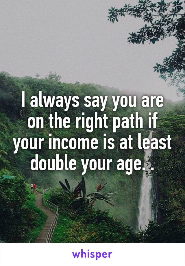 I always say you are on the right path if your income is at least double your age. .