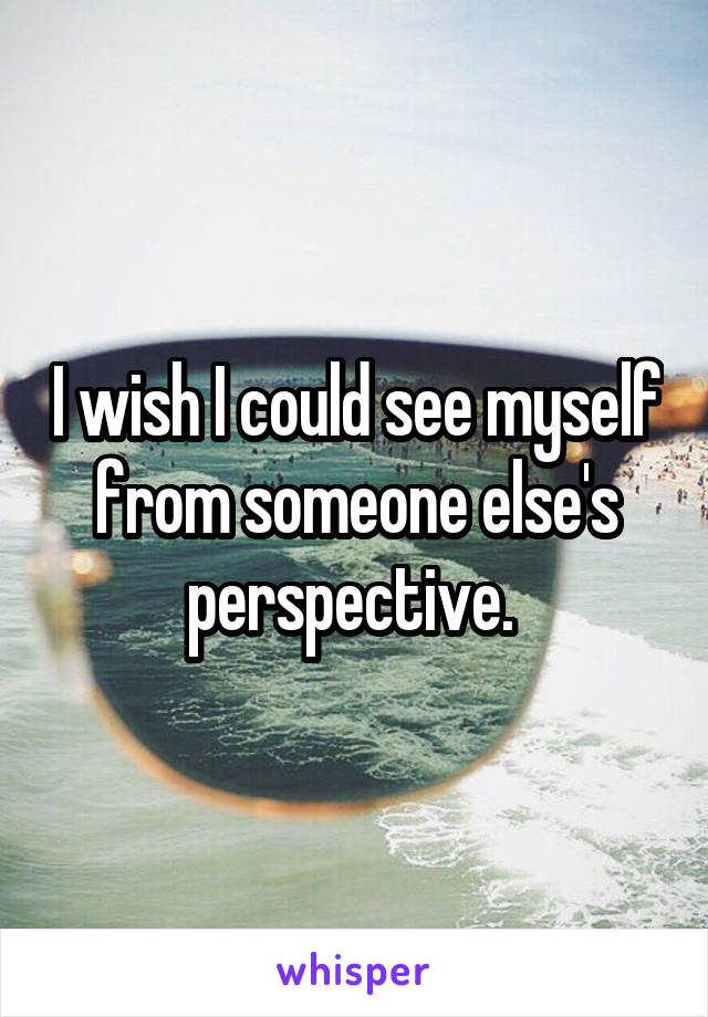 I wish I could see myself from someone else's perspective.