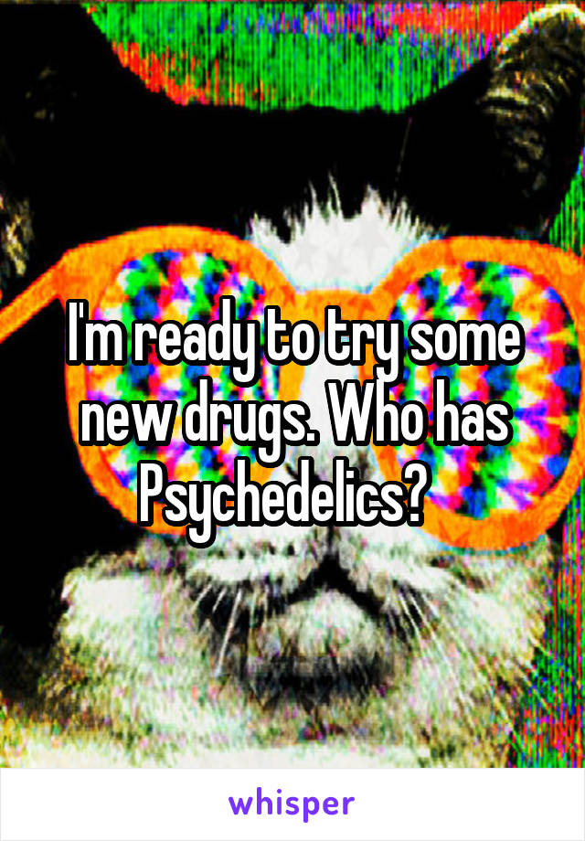 I'm ready to try some new drugs. Who has Psychedelics?
