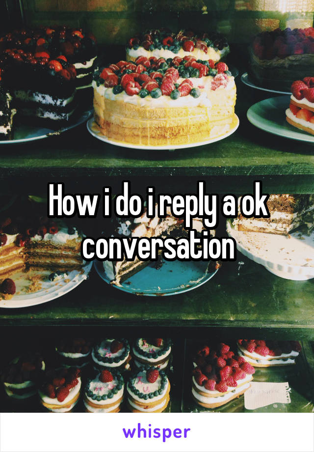 How i do i reply a ok conversation
