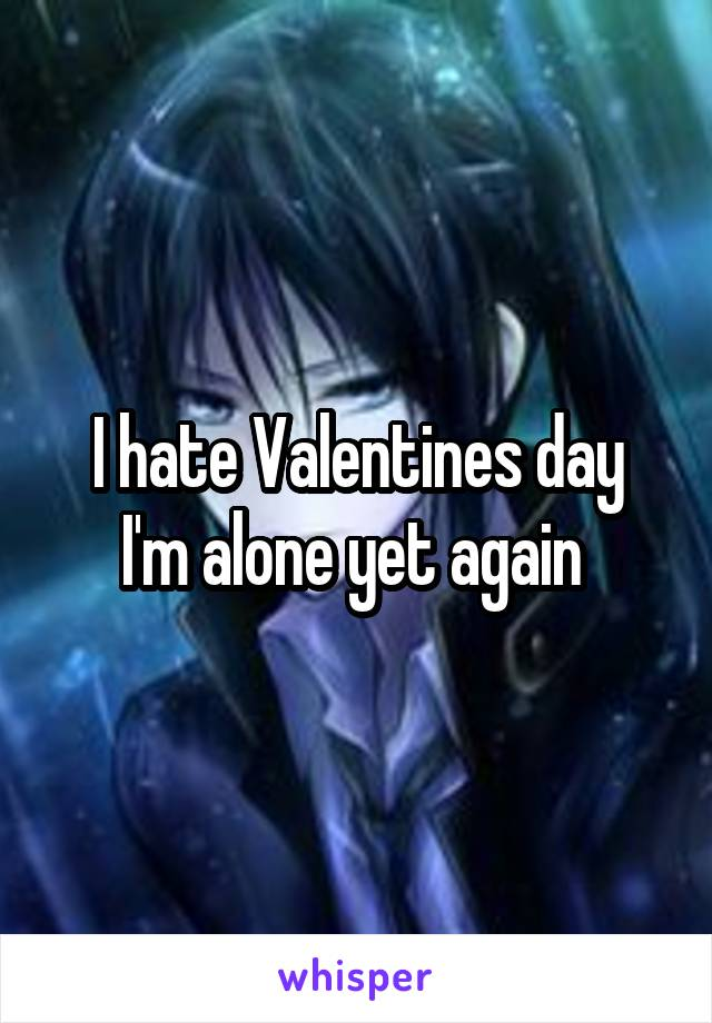 I hate Valentines day I'm alone yet again