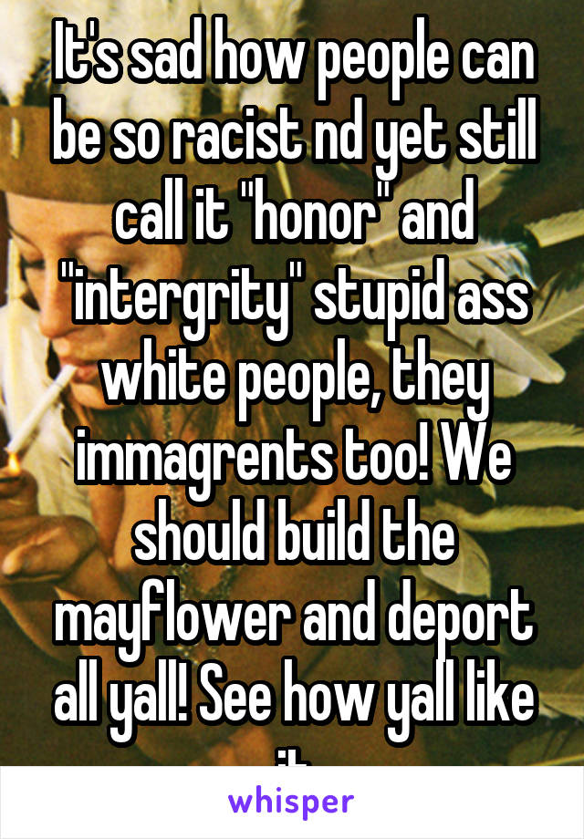 "It's sad how people can be so racist nd yet still call it ""honor"" and ""intergrity"" stupid ass white people, they immagrents too! We should build the mayflower and deport all yall! See how yall like it"