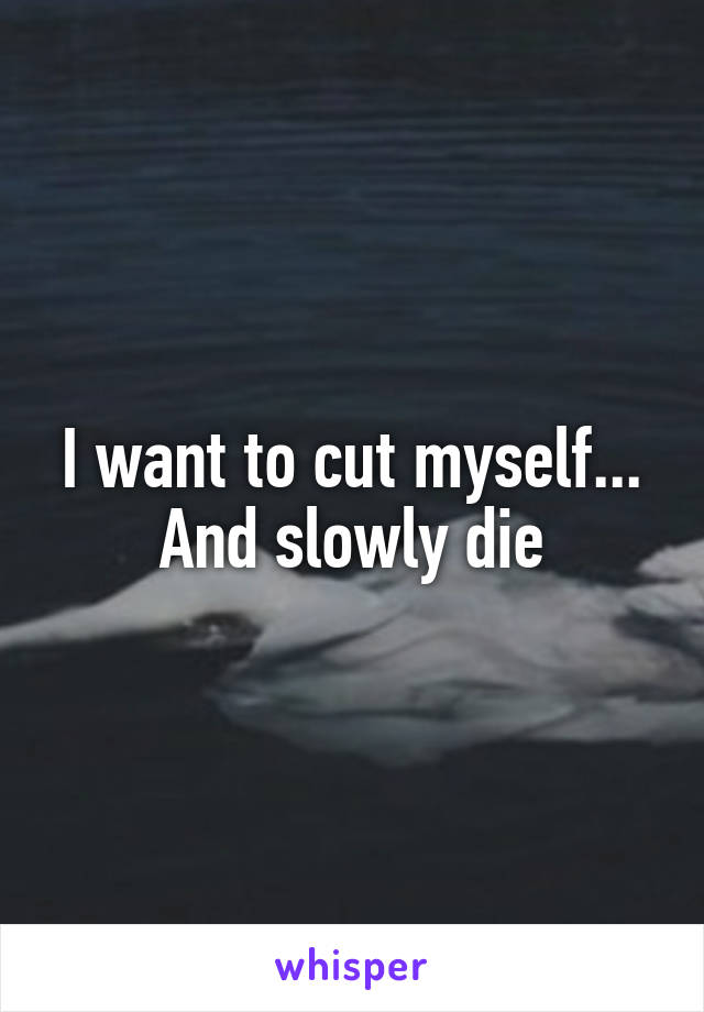 I want to cut myself... And slowly die