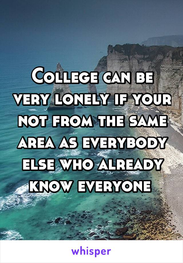 College can be very lonely if your not from the same area as everybody else who already know everyone