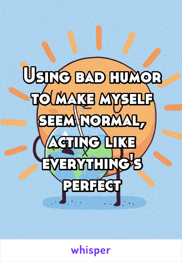 Using bad humor to make myself seem normal, acting like everything's perfect