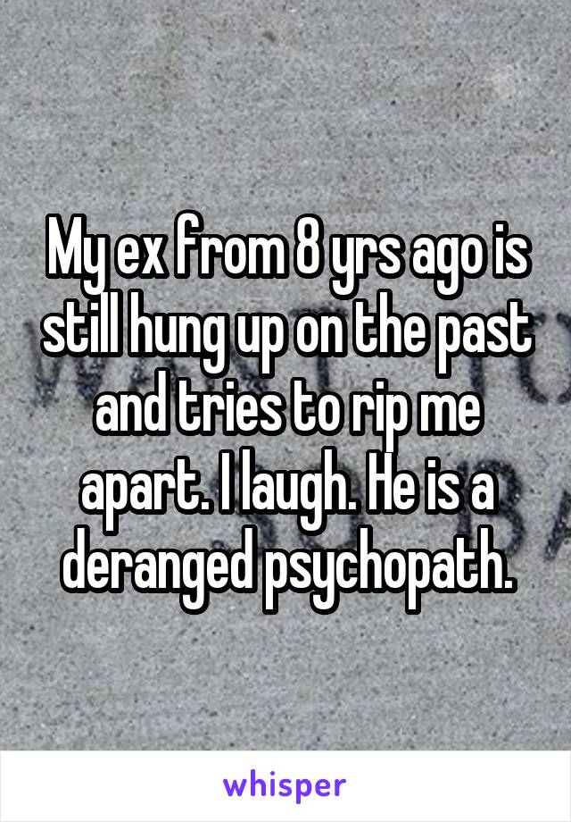 My ex from 8 yrs ago is still hung up on the past and tries to rip me apart. I laugh. He is a deranged psychopath.