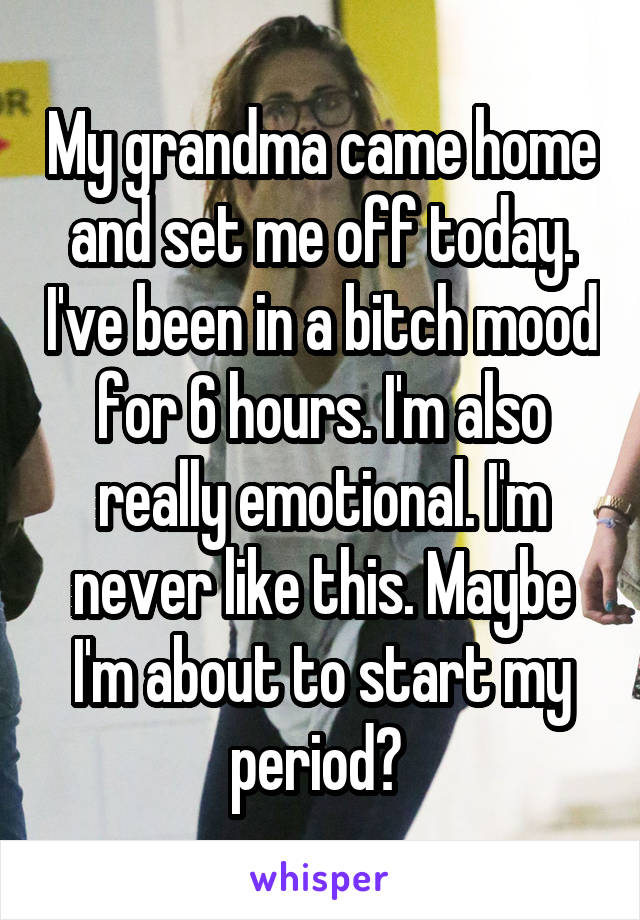 My grandma came home and set me off today. I've been in a bitch mood for 6 hours. I'm also really emotional. I'm never like this. Maybe I'm about to start my period?