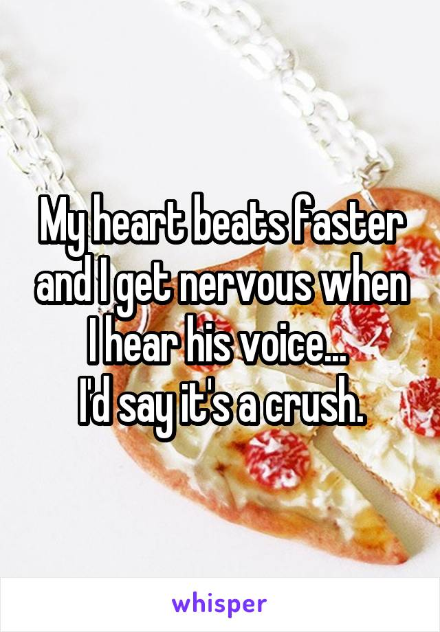 My heart beats faster and I get nervous when I hear his voice...  I'd say it's a crush.