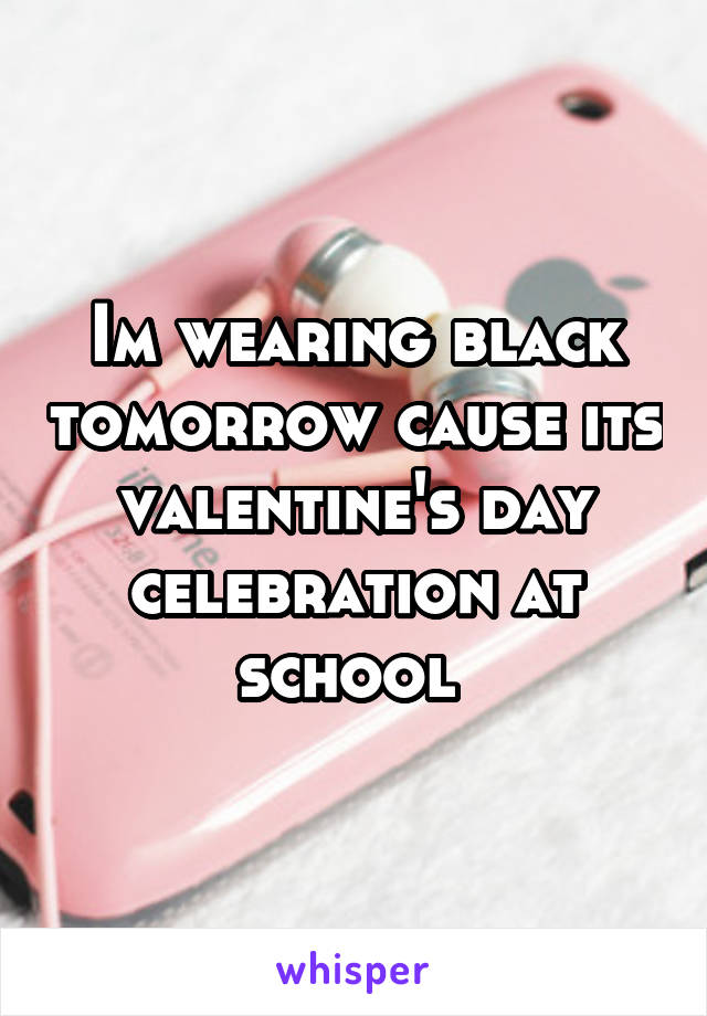 Im wearing black tomorrow cause its valentine's day celebration at school