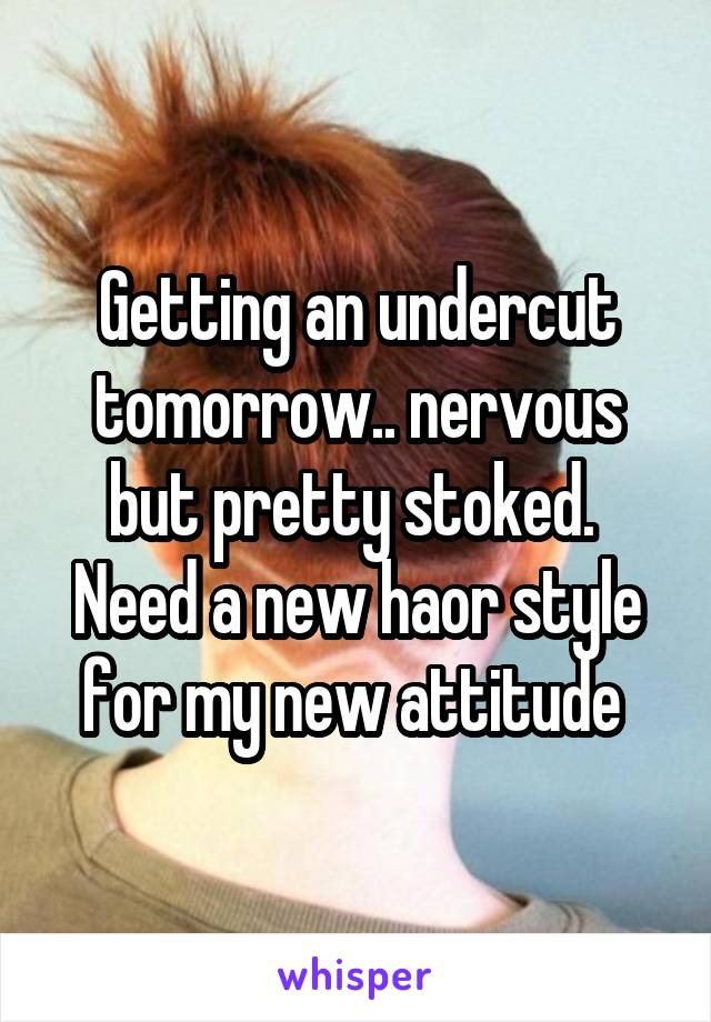 Getting an undercut tomorrow.. nervous but pretty stoked.  Need a new haor style for my new attitude