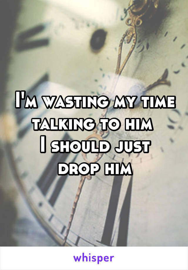 I'm wasting my time talking to him  I should just drop him
