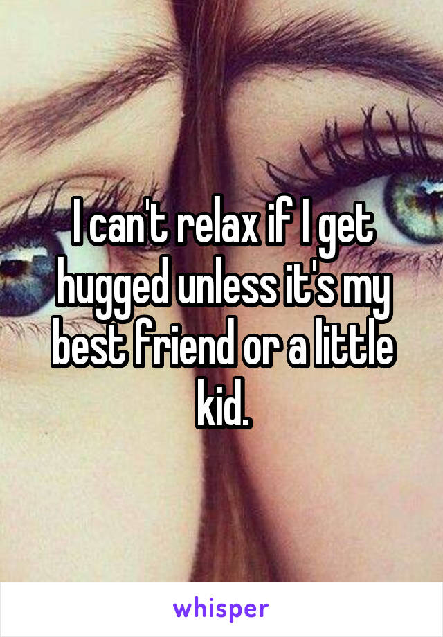 I can't relax if I get hugged unless it's my best friend or a little kid.