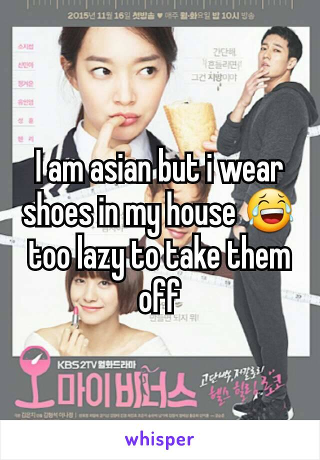 I am asian but i wear shoes in my house 😂 too lazy to take them off