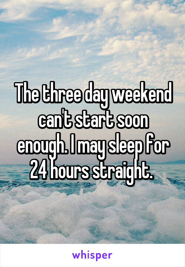 The three day weekend can't start soon enough. I may sleep for 24 hours straight.