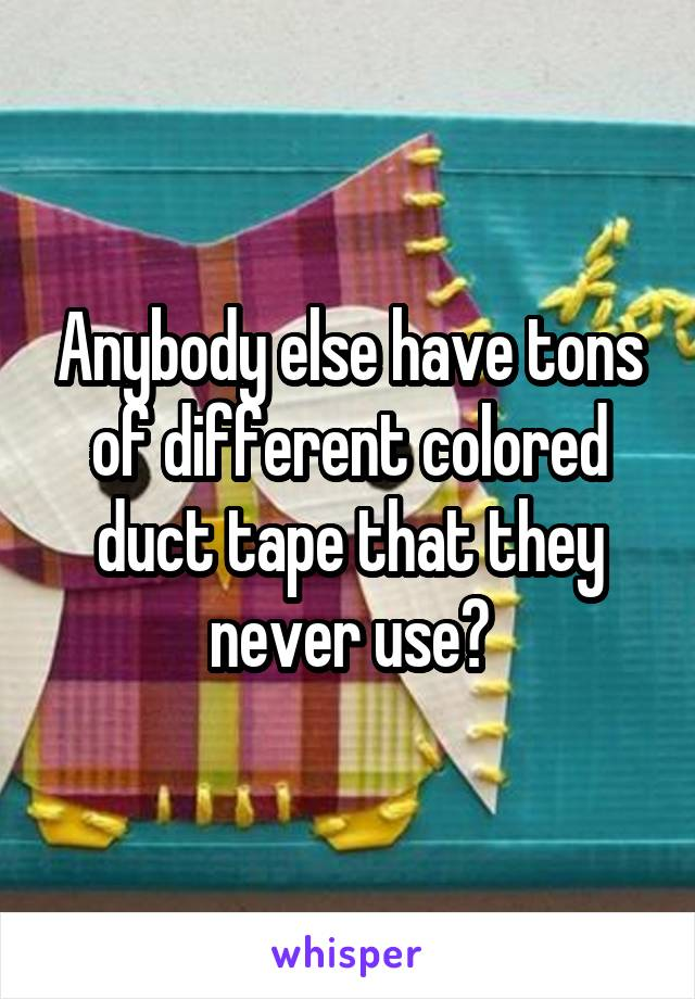 Anybody else have tons of different colored duct tape that they never use?