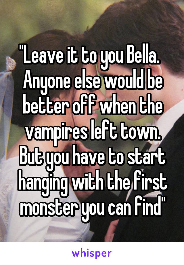 """""""Leave it to you Bella.   Anyone else would be better off when the vampires left town. But you have to start hanging with the first monster you can find"""""""