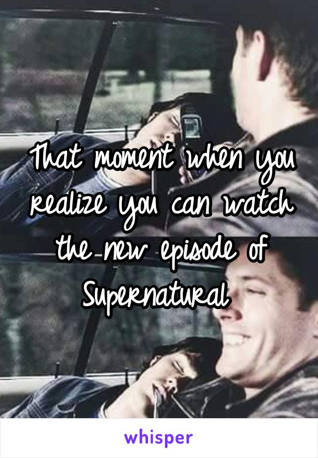 That moment when you realize you can watch the new episode of Supernatural