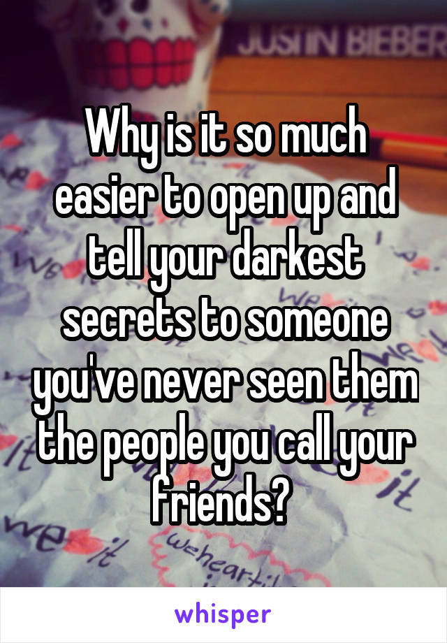 Why is it so much easier to open up and tell your darkest secrets to someone you've never seen them the people you call your friends?