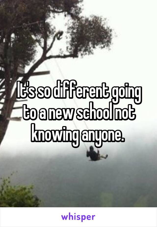 It's so different going to a new school not knowing anyone.