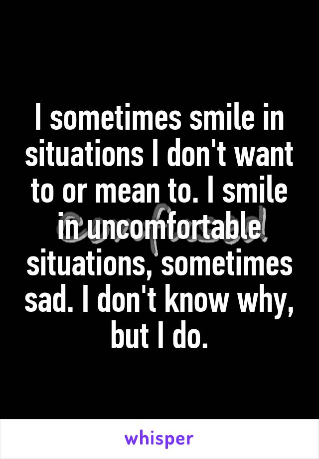 I sometimes smile in situations I don't want to or mean to. I smile in uncomfortable situations, sometimes sad. I don't know why, but I do.