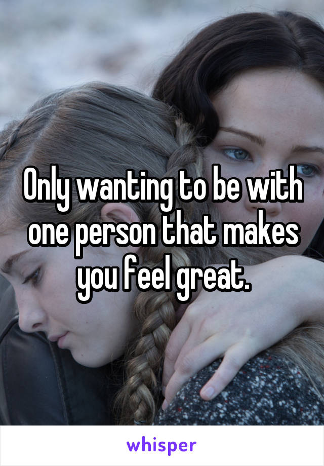 Only wanting to be with one person that makes you feel great.