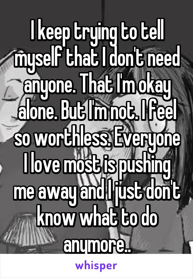 I keep trying to tell myself that I don't need anyone. That I'm okay alone. But I'm not. I feel so worthless. Everyone I love most is pushing me away and I just don't know what to do anymore..