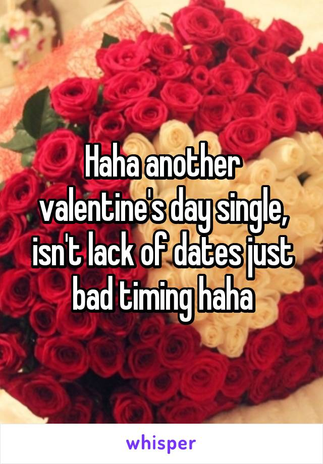 Haha another valentine's day single, isn't lack of dates just bad timing haha