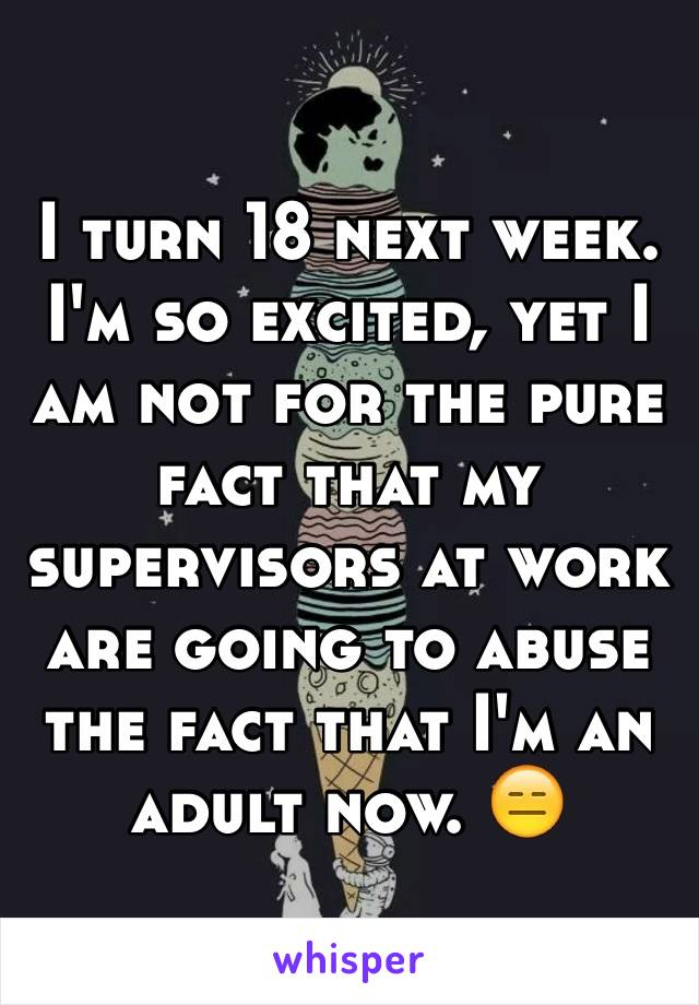 I turn 18 next week. I'm so excited, yet I am not for the pure fact that my supervisors at work are going to abuse the fact that I'm an adult now. 😑