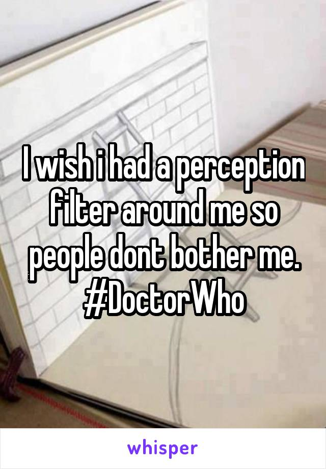I wish i had a perception filter around me so people dont bother me. #DoctorWho