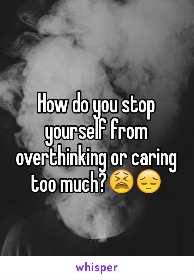 How do you stop yourself from overthinking or caring too much?😫😔