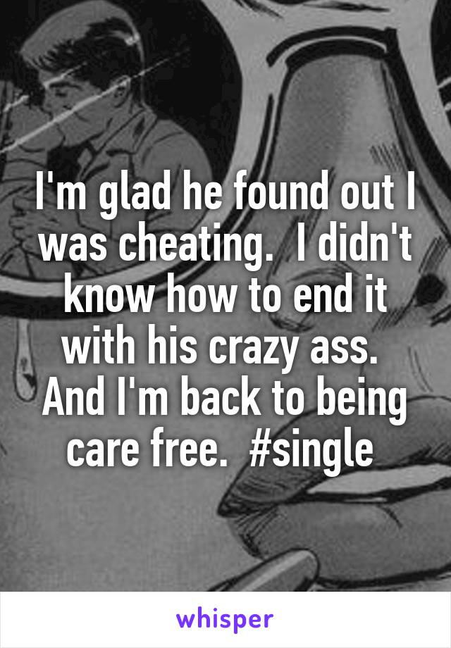 I'm glad he found out I was cheating.  I didn't know how to end it with his crazy ass.  And I'm back to being care free.  #single