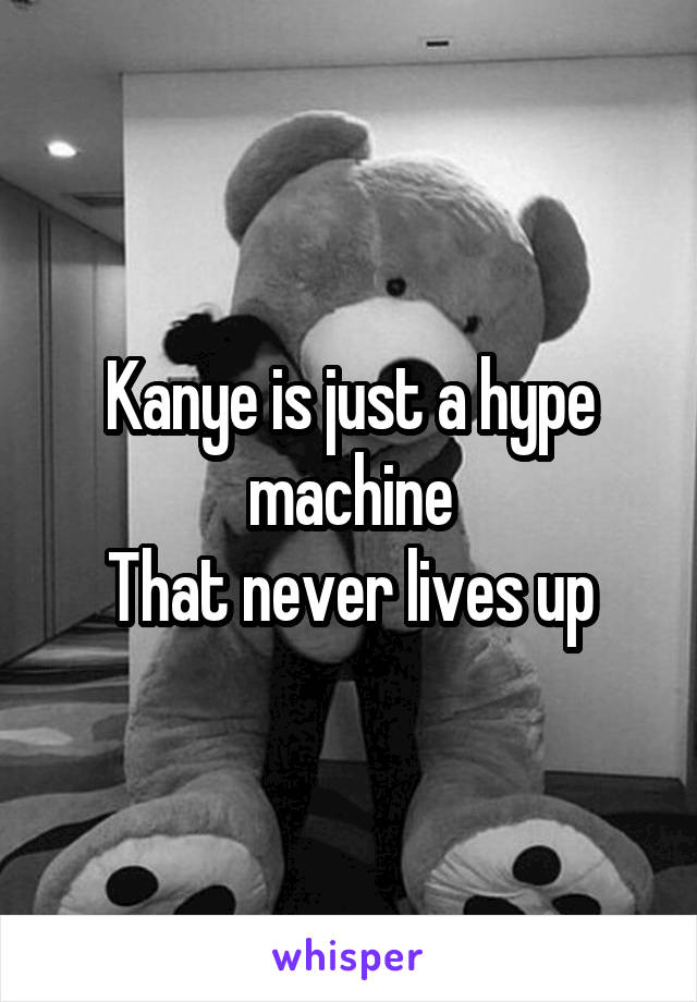 Kanye is just a hype machine That never lives up