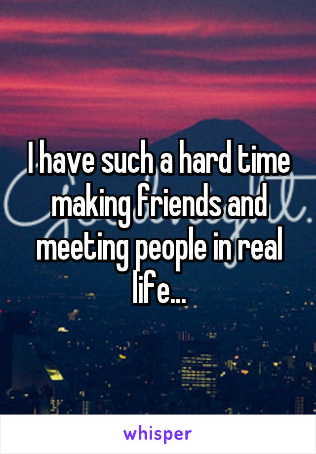 I have such a hard time making friends and meeting people in real life...