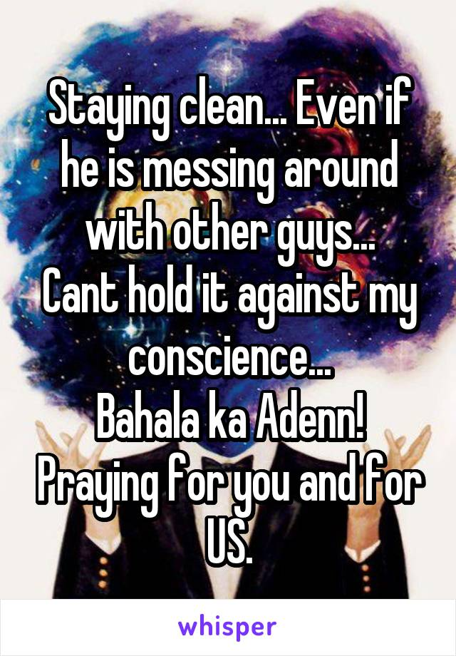 Staying clean... Even if he is messing around with other guys... Cant hold it against my conscience... Bahala ka Adenn! Praying for you and for US.