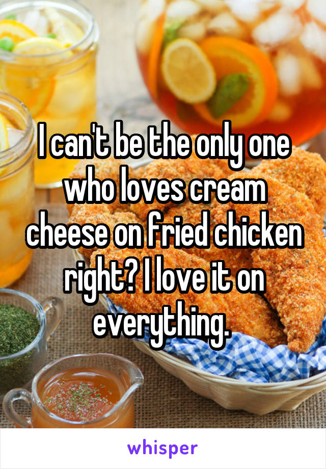 I can't be the only one who loves cream cheese on fried chicken right? I love it on everything.