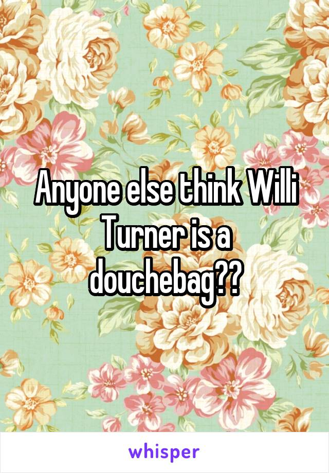 Anyone else think Willi Turner is a douchebag??