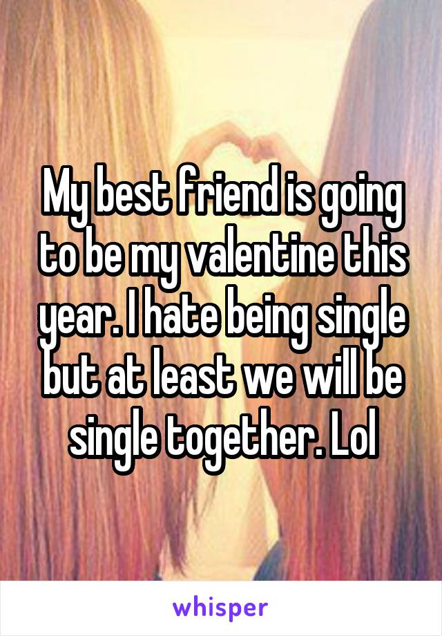 My best friend is going to be my valentine this year. I hate being single but at least we will be single together. Lol