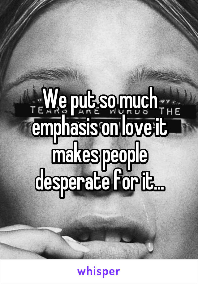 We put so much emphasis on love it makes people desperate for it...
