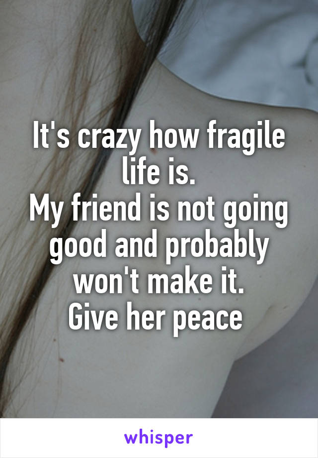 It's crazy how fragile life is. My friend is not going good and probably won't make it. Give her peace