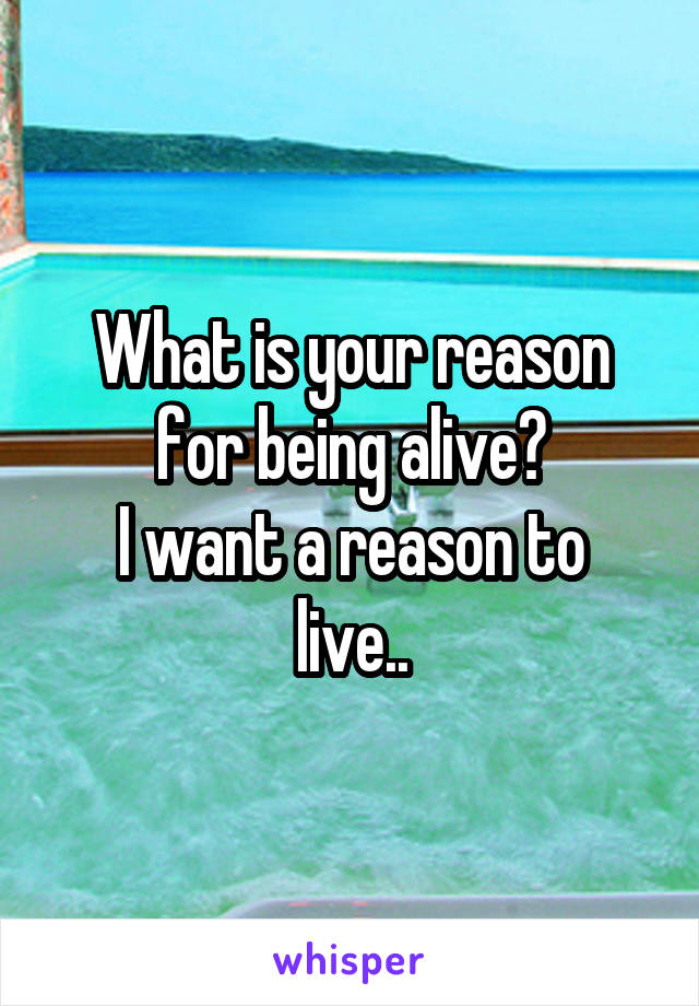 What is your reason for being alive? I want a reason to live..