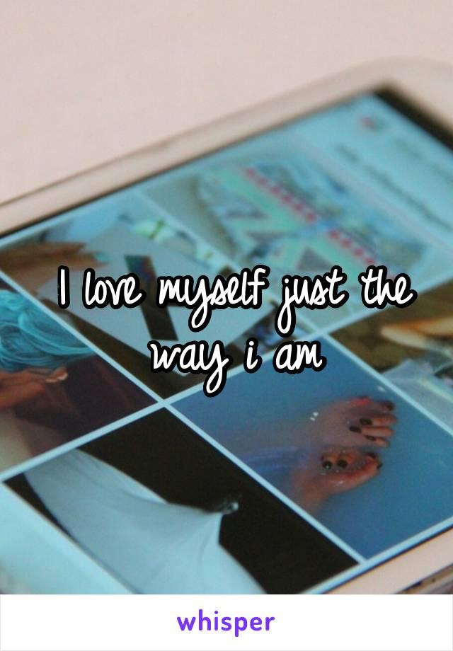 I love myself just the way i am