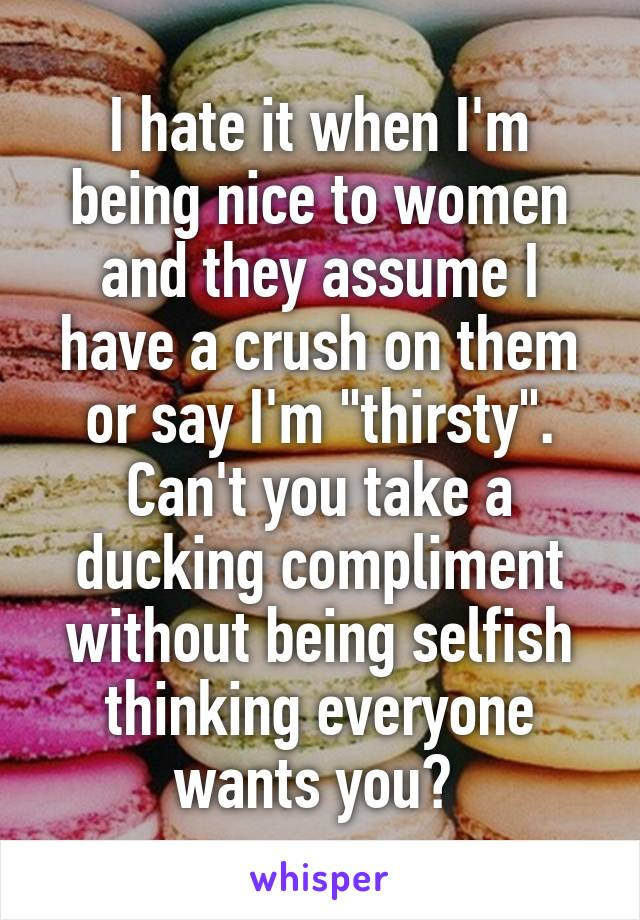 """I hate it when I'm being nice to women and they assume I have a crush on them or say I'm """"thirsty"""". Can't you take a ducking compliment without being selfish thinking everyone wants you?"""